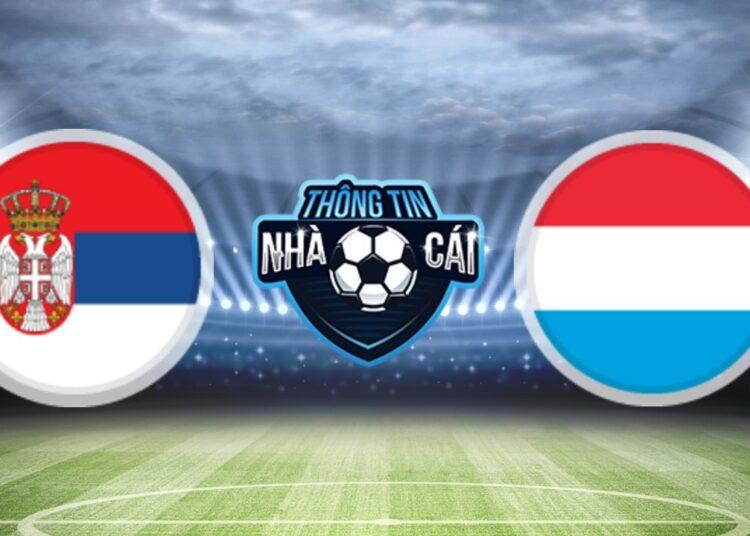 Soi Kèo nhà cái Serbia vs Luxembourg, ngày 04/09/2021: Chủ nhà có 3 điểm-Thongtinnhacai